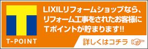 LIXILリフォームショップなら、リフォーム工事をされたお客様にTポイントが貯まります!! 詳しくはコチラ